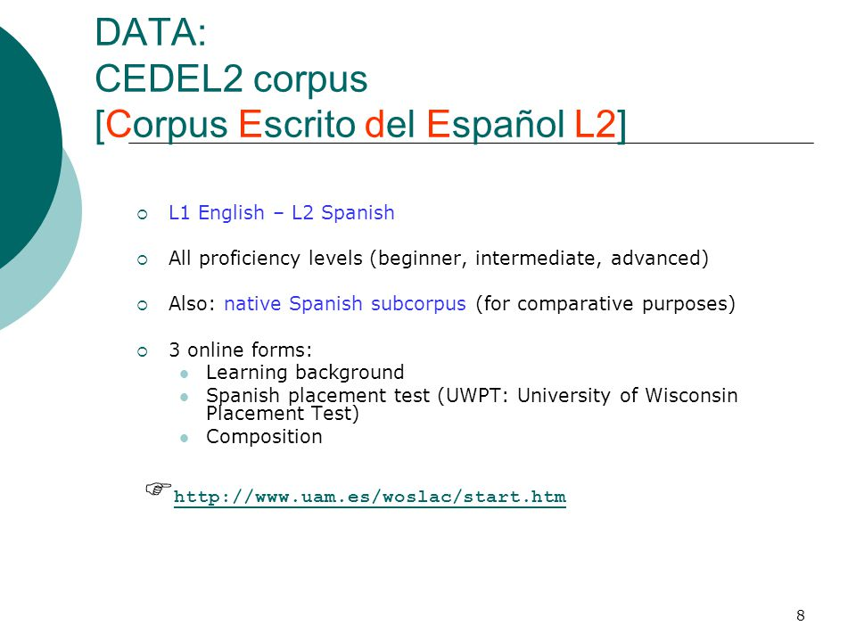 8 DATA: CEDEL2 corpus [Corpus Escrito del Español L2]  L1 English – L2 Spanish  All proficiency levels (beginner, intermediate, advanced)  Also: native Spanish subcorpus (for comparative purposes)  3 online forms: Learning background Spanish placement test (UWPT: University of Wisconsin Placement Test) Composition  http://www.uam.es/woslac/start.htm http://www.uam.es/woslac/start.htm