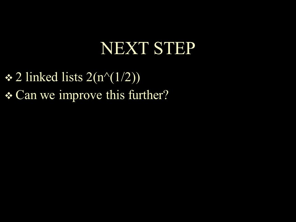 NEXT STEP  2 linked lists 2(n^(1/2))  Can we improve this further