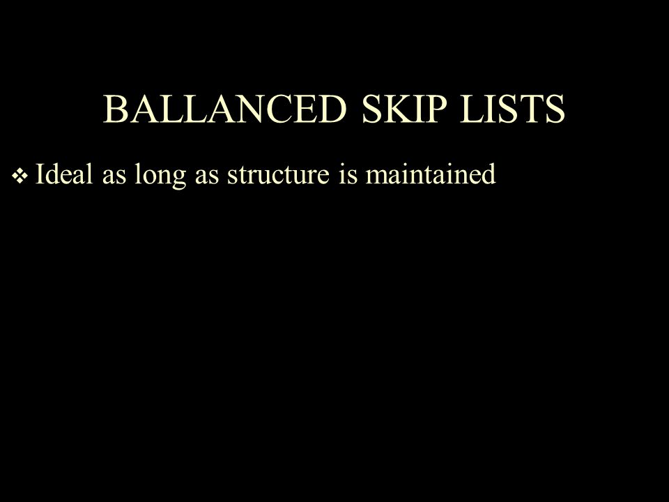 BALLANCED SKIP LISTS  Ideal as long as structure is maintained