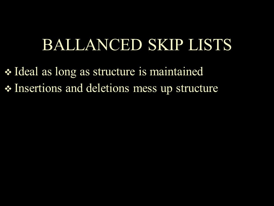 BALLANCED SKIP LISTS  Ideal as long as structure is maintained  Insertions and deletions mess up structure
