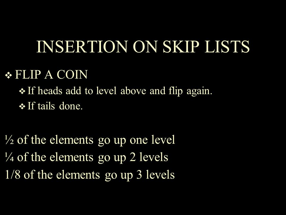 INSERTION ON SKIP LISTS  FLIP A COIN  If heads add to level above and flip again.