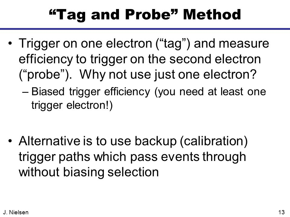 """J. Nielsen13 """"Tag and Probe"""" Method Trigger on one electron (""""tag"""") and measure efficiency to trigger on the second electron (""""probe""""). Why not use ju"""