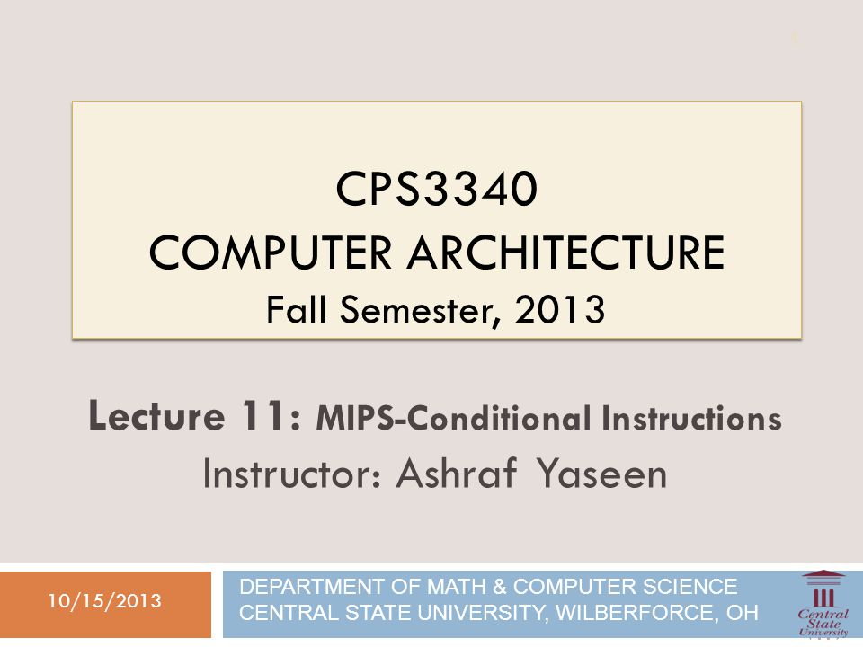 CPS3340 COMPUTER ARCHITECTURE Fall Semester, 2013 10/15/2013 Lecture 11: MIPS-Conditional Instructions Instructor: Ashraf Yaseen DEPARTMENT OF MATH & COMPUTER SCIENCE CENTRAL STATE UNIVERSITY, WILBERFORCE, OH 1