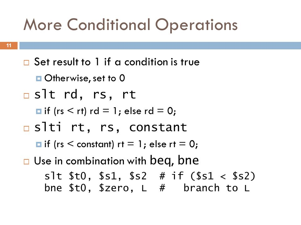 More Conditional Operations  Set result to 1 if a condition is true  Otherwise, set to 0  slt rd, rs, rt  if (rs < rt) rd = 1; else rd = 0;  slti rt, rs, constant  if (rs < constant) rt = 1; else rt = 0;  Use in combination with beq, bne slt $t0, $s1, $s2 # if ($s1 < $s2) bne $t0, $zero, L # branch to L 11