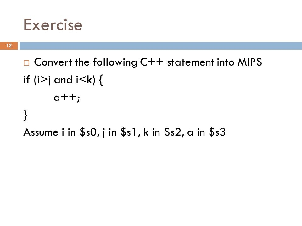 Exercise  Convert the following C++ statement into MIPS if (i>j and i<k) { a++; } Assume i in $s0, j in $s1, k in $s2, a in $s3 12