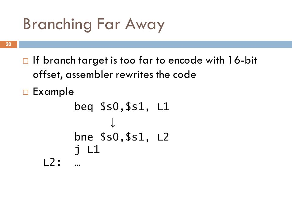 Branching Far Away  If branch target is too far to encode with 16-bit offset, assembler rewrites the code  Example beq $s0,$s1, L1 ↓ bne $s0,$s1, L2