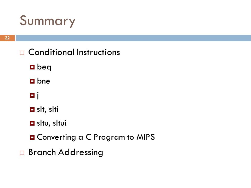 Summary  Conditional Instructions  beq  bne  j  slt, slti  sltu, sltui  Converting a C Program to MIPS  Branch Addressing 22