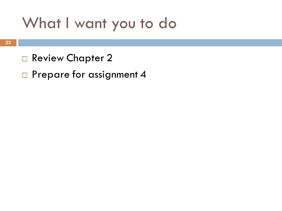 What I want you to do  Review Chapter 2  Prepare for assignment 4 23