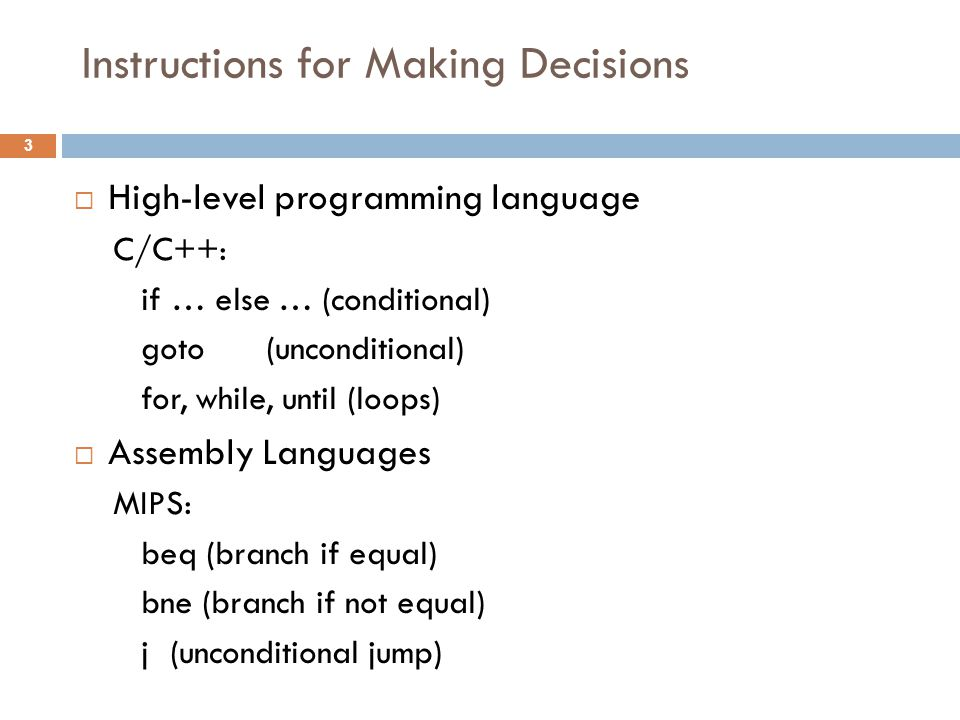 Instructions for Making Decisions  High-level programming language C/C++: if … else … (conditional) goto(unconditional) for, while, until (loops)  A