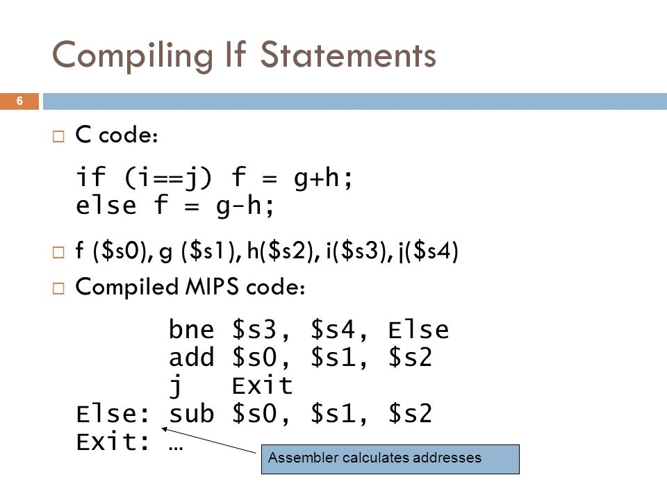 Compiling If Statements  C code: if (i==j) f = g+h; else f = g-h;  f ($s0), g ($s1), h($s2), i($s3), j($s4)  Compiled MIPS code: bne $s3, $s4, Else add $s0, $s1, $s2 j Exit Else: sub $s0, $s1, $s2 Exit: … Assembler calculates addresses 6