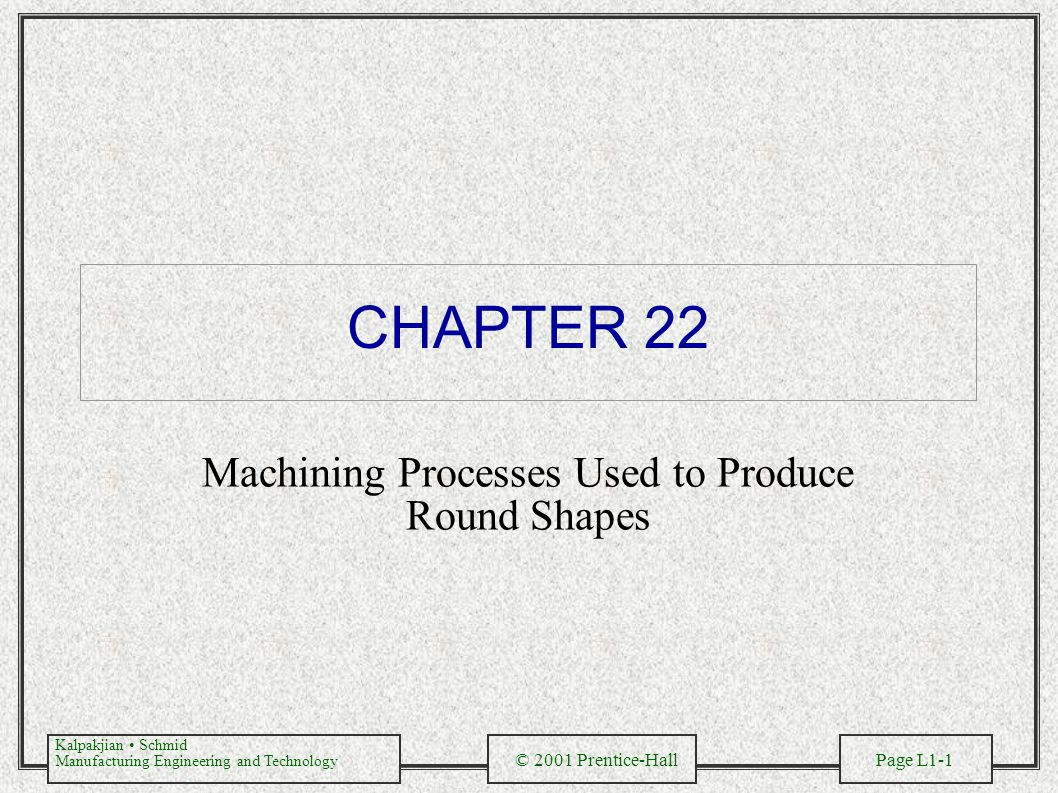 Kalpakjian Schmid Manufacturing Engineering and Technology © 2001 Prentice-Hall Page L1-2 Cutting Operations Figure 22.1 Various cutting operations that can be performed on a late.