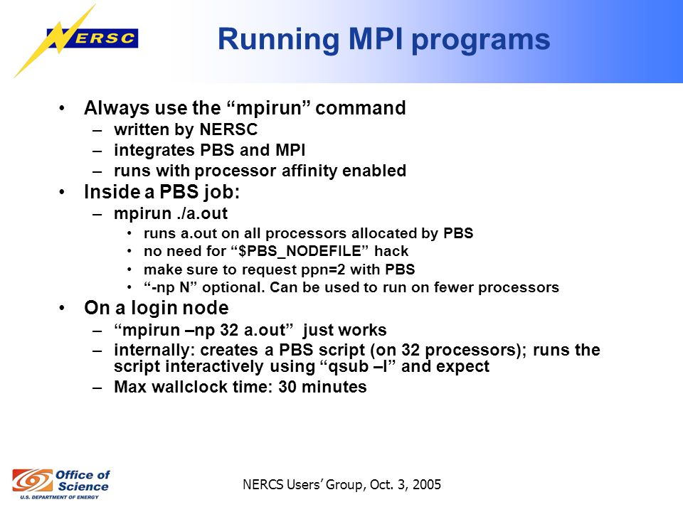 """NERCS Users' Group, Oct. 3, 2005 Running MPI programs Always use the """"mpirun"""" command –written by NERSC –integrates PBS and MPI –runs with processor a"""