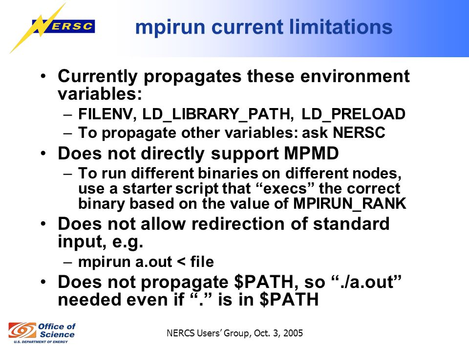 NERCS Users' Group, Oct. 3, 2005 mpirun current limitations Currently propagates these environment variables: –FILENV, LD_LIBRARY_PATH, LD_PRELOAD –To