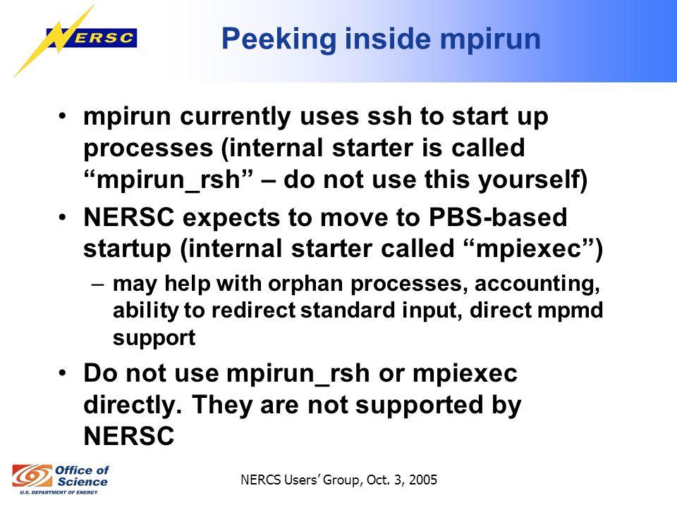 "NERCS Users' Group, Oct. 3, 2005 Peeking inside mpirun mpirun currently uses ssh to start up processes (internal starter is called ""mpirun_rsh"" – do n"