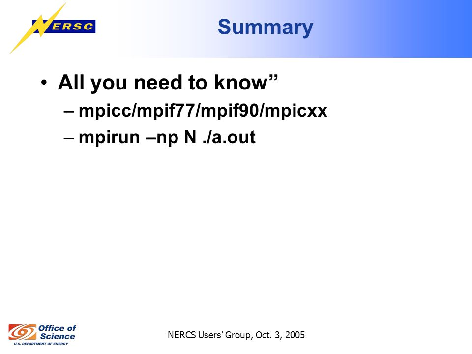 """NERCS Users' Group, Oct. 3, 2005 Summary All you need to know"""" –mpicc/mpif77/mpif90/mpicxx –mpirun –np N./a.out"""