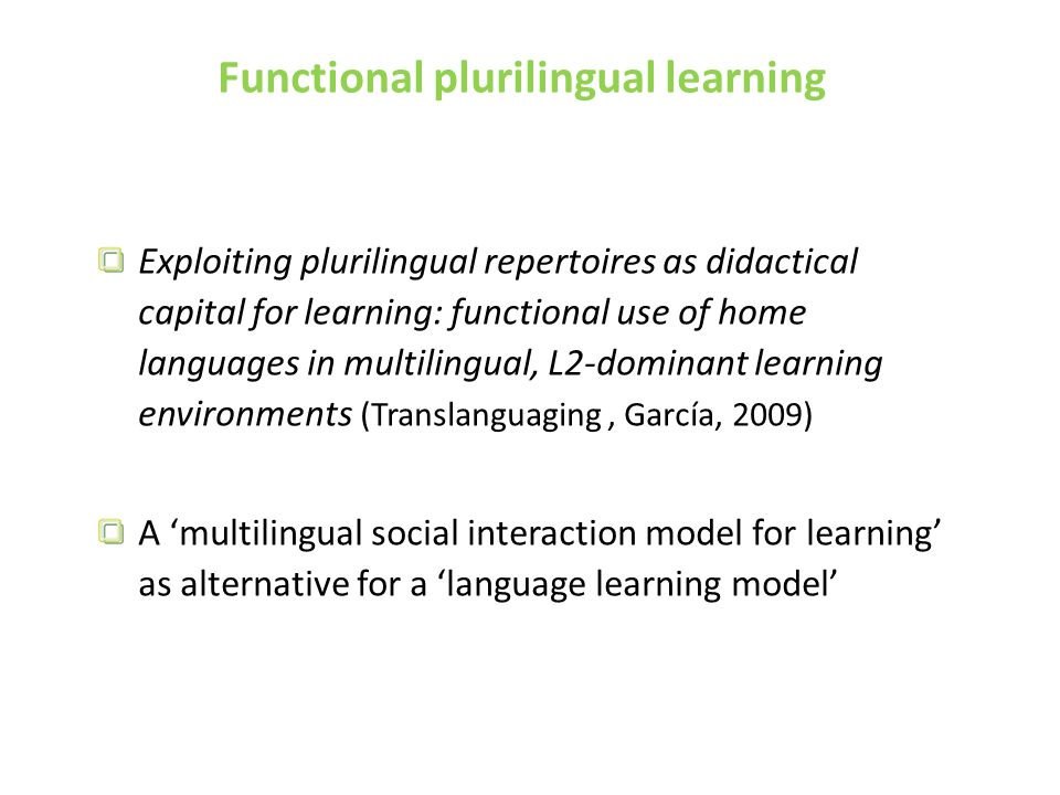 Functional plurilingual learning Exploiting plurilingual repertoires as didactical capital for learning: functional use of home languages in multilingual, L2-dominant learning environments (Translanguaging, García, 2009) A 'multilingual social interaction model for learning' as alternative for a 'language learning model'