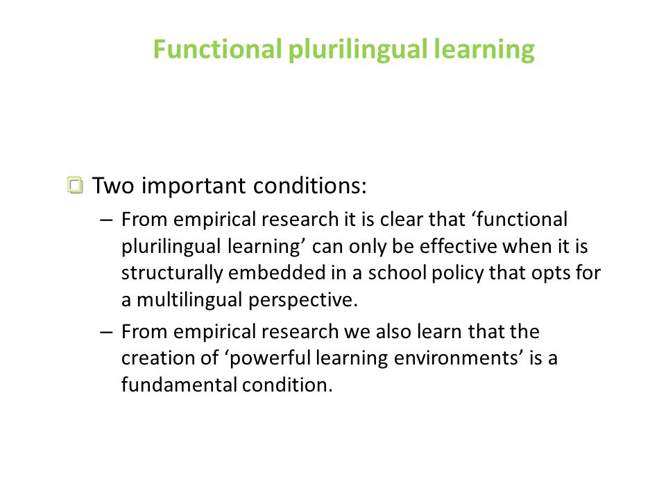 Functional plurilingual learning Two important conditions: – From empirical research it is clear that 'functional plurilingual learning' can only be effective when it is structurally embedded in a school policy that opts for a multilingual perspective.
