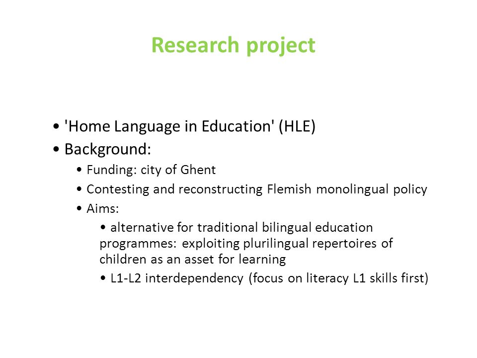 Research project Home Language in Education (HLE) Background: Funding: city of Ghent Contesting and reconstructing Flemish monolingual policy Aims: alternative for traditional bilingual education programmes: exploiting plurilingual repertoires of children as an asset for learning L1-L2 interdependency (focus on literacy L1 skills first)