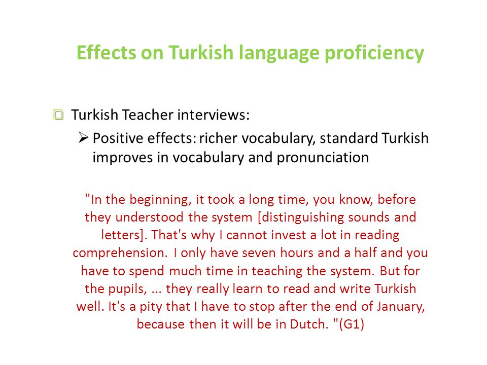 Effects on Turkish language proficiency Turkish Teacher interviews:  Positive effects: richer vocabulary, standard Turkish improves in vocabulary and pronunciation In the beginning, it took a long time, you know, before they understood the system [distinguishing sounds and letters].