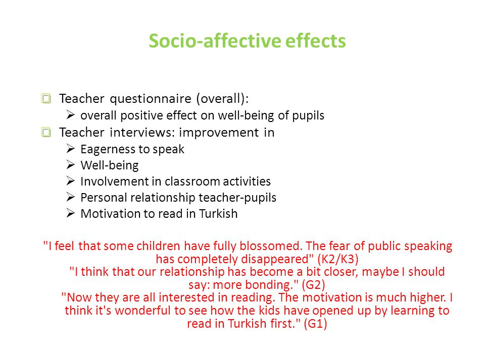 Socio-affective effects Teacher questionnaire (overall):  overall positive effect on well-being of pupils Teacher interviews: improvement in  Eagerness to speak  Well-being  Involvement in classroom activities  Personal relationship teacher-pupils  Motivation to read in Turkish I feel that some children have fully blossomed.