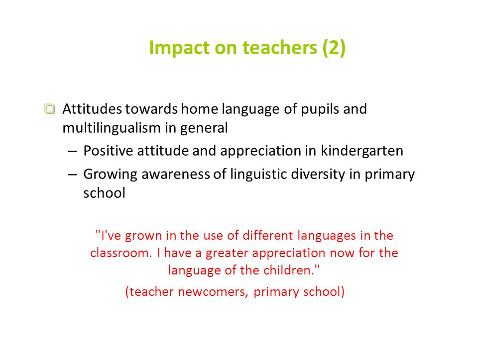 Impact on teachers (2) Attitudes towards home language of pupils and multilingualism in general – Positive attitude and appreciation in kindergarten – Growing awareness of linguistic diversity in primary school I ve grown in the use of different languages ​​in the classroom.