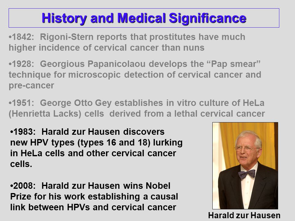 1842: Rigoni-Stern reports that prostitutes have much higher incidence of cervical cancer than nuns 1928: Georgious Papanicolaou develops the Pap smear technique for microscopic detection of cervical cancer and pre-cancer 1951: George Otto Gey establishes in vitro culture of HeLa (Henrietta Lacks) cells derived from a lethal cervical cancer Harald zur Hausen 1983: Harald zur Hausen discovers new HPV types (types 16 and 18) lurking in HeLa cells and other cervical cancer cells.