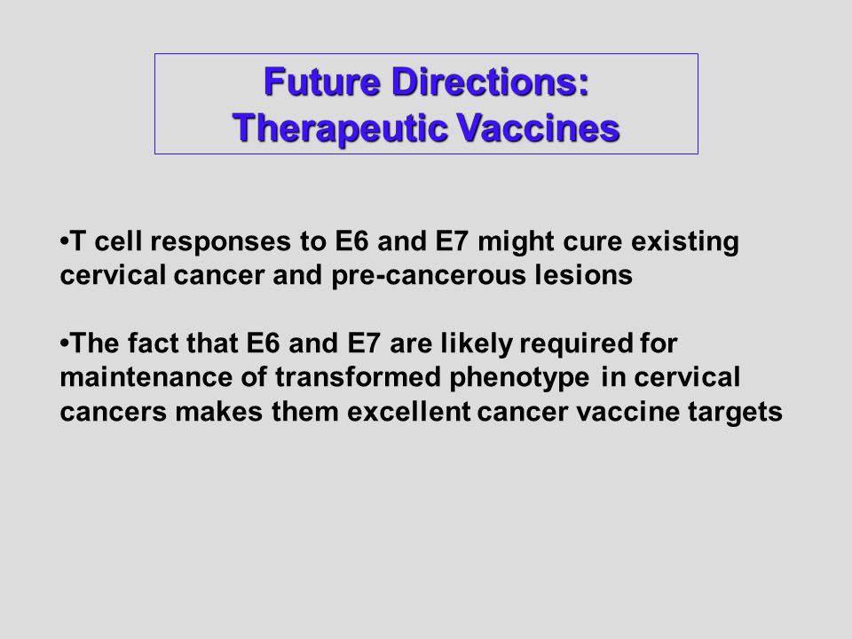 T cell responses to E6 and E7 might cure existing cervical cancer and pre-cancerous lesions The fact that E6 and E7 are likely required for maintenance of transformed phenotype in cervical cancers makes them excellent cancer vaccine targets Future Directions: Therapeutic Vaccines