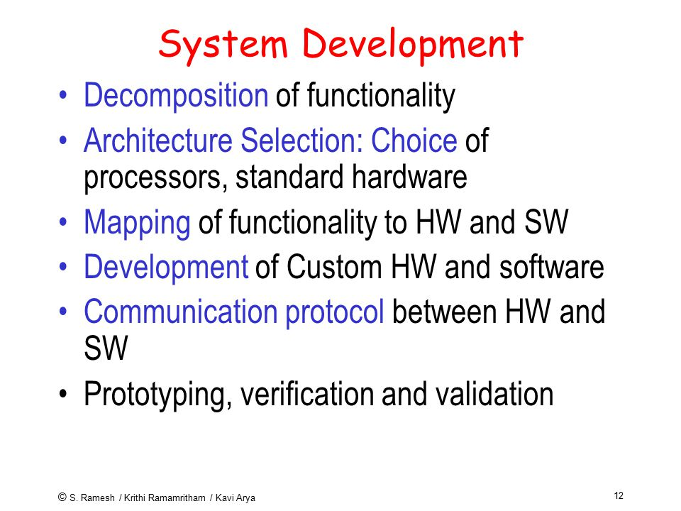 © S. Ramesh / Krithi Ramamritham / Kavi Arya 12 System Development Decomposition of functionality Architecture Selection: Choice of processors, standa