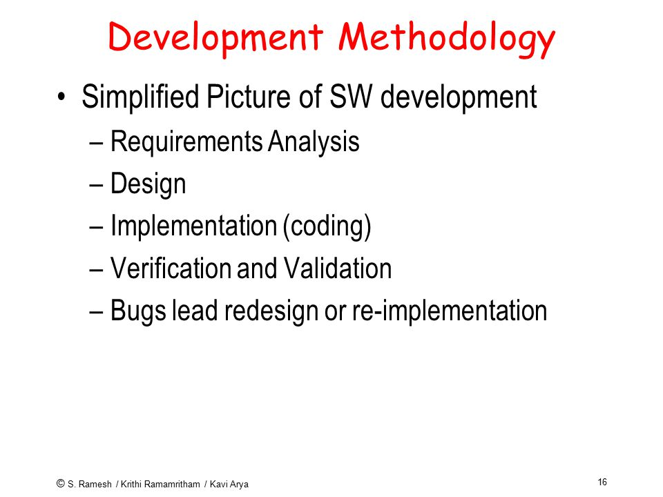 © S. Ramesh / Krithi Ramamritham / Kavi Arya 16 Development Methodology Simplified Picture of SW development –Requirements Analysis –Design –Implement