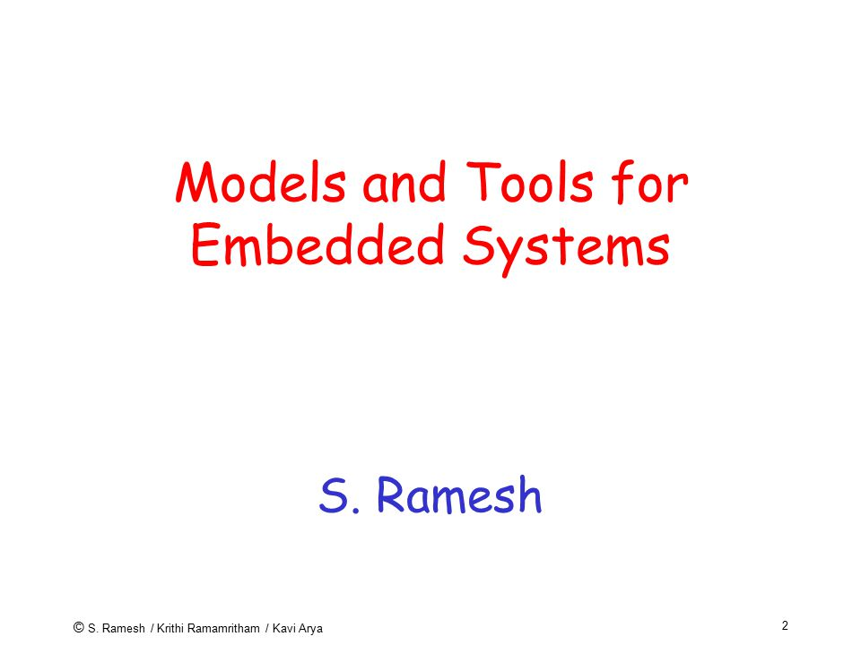 © S. Ramesh / Krithi Ramamritham / Kavi Arya 2 Models and Tools for Embedded Systems S. Ramesh