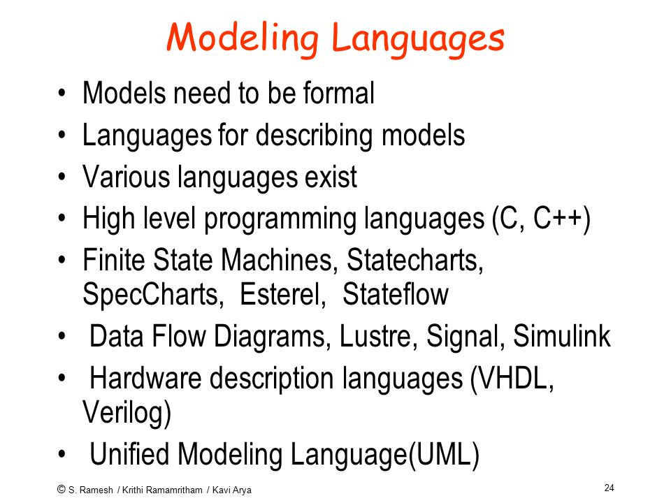 © S. Ramesh / Krithi Ramamritham / Kavi Arya 24 Modeling Languages Models need to be formal Languages for describing models Various languages exist Hi