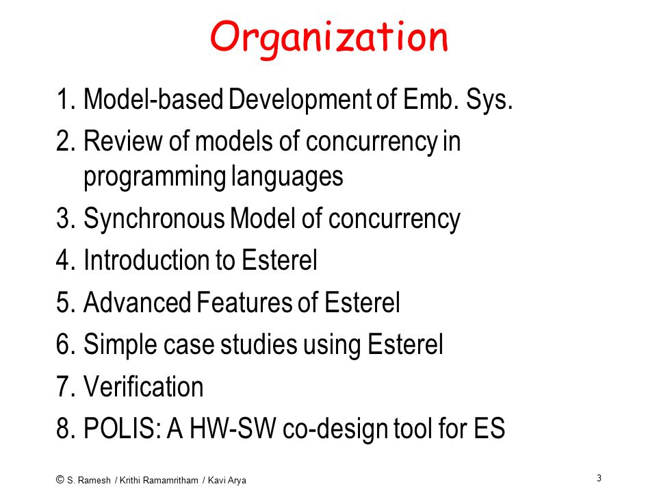 © S. Ramesh / Krithi Ramamritham / Kavi Arya 3 Organization 1.Model-based Development of Emb. Sys. 2.Review of models of concurrency in programming la