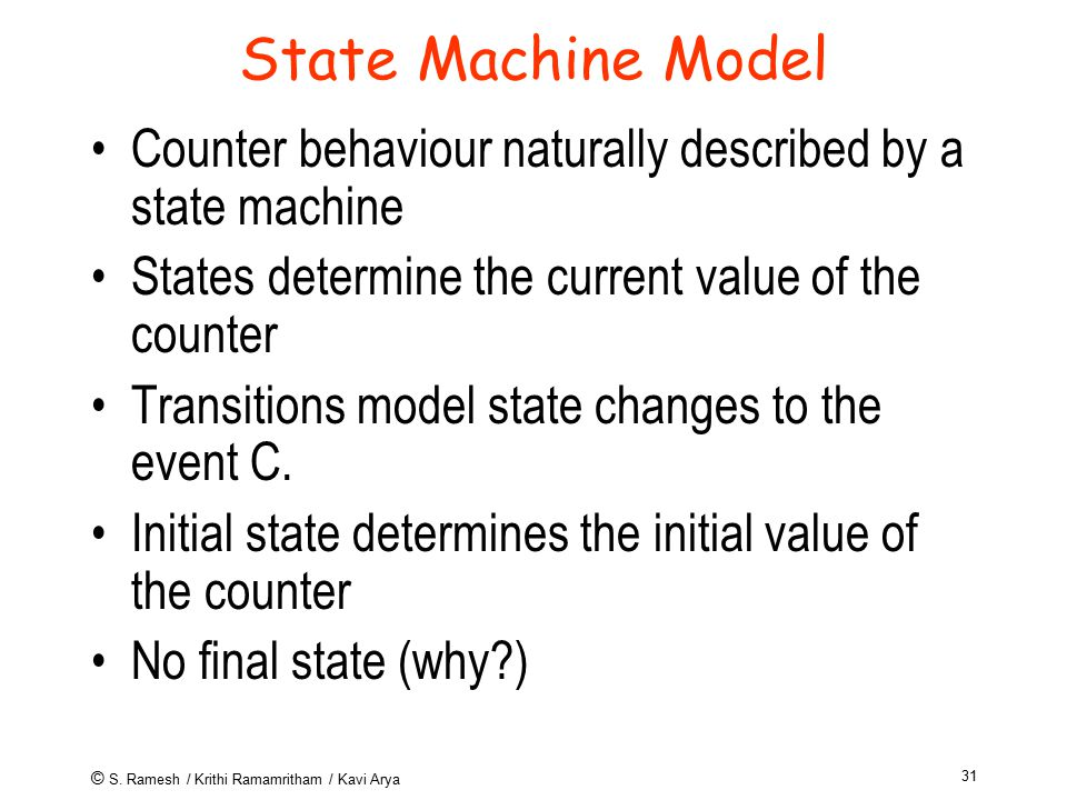 © S. Ramesh / Krithi Ramamritham / Kavi Arya 31 State Machine Model Counter behaviour naturally described by a state machine States determine the curr