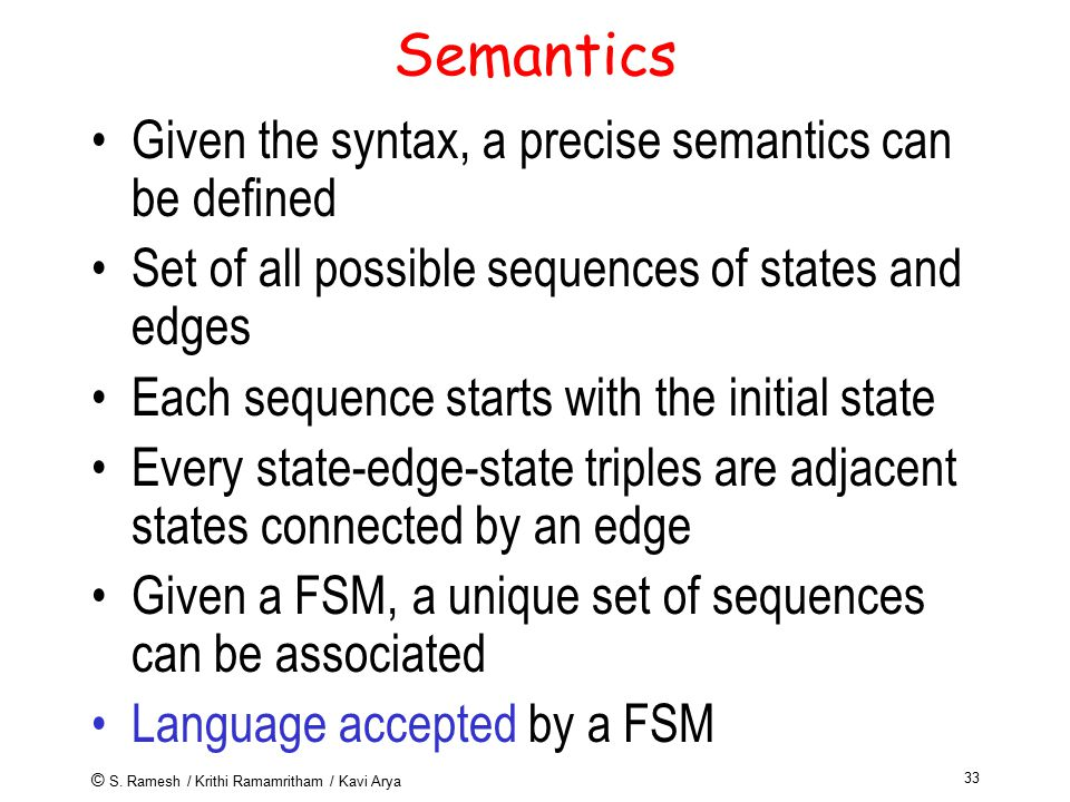 © S. Ramesh / Krithi Ramamritham / Kavi Arya 33 Semantics Given the syntax, a precise semantics can be defined Set of all possible sequences of states