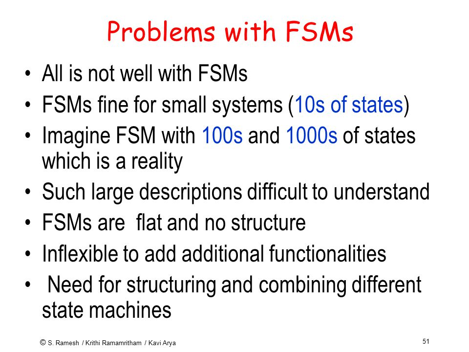 © S. Ramesh / Krithi Ramamritham / Kavi Arya 51 Problems with FSMs All is not well with FSMs FSMs fine for small systems (10s of states) Imagine FSM w