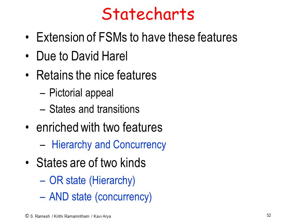 © S. Ramesh / Krithi Ramamritham / Kavi Arya 52 Statecharts Extension of FSMs to have these features Due to David Harel Retains the nice features –Pic