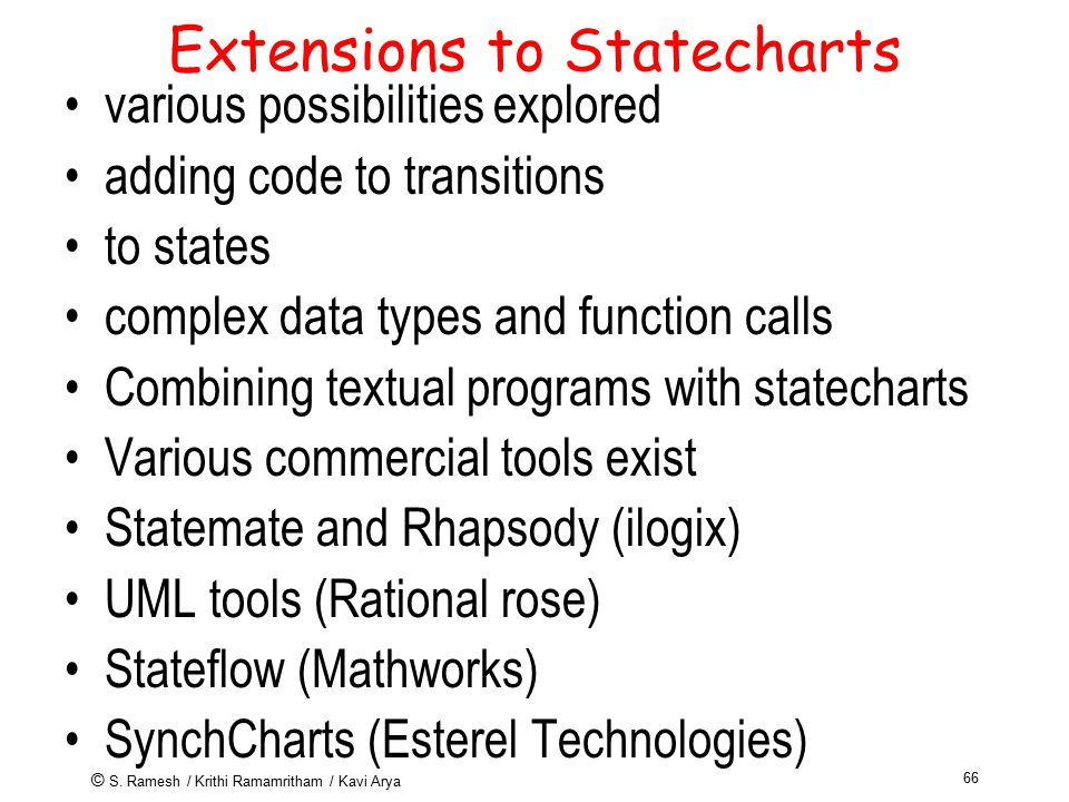 © S. Ramesh / Krithi Ramamritham / Kavi Arya 66 Extensions to Statecharts various possibilities explored adding code to transitions to states complex