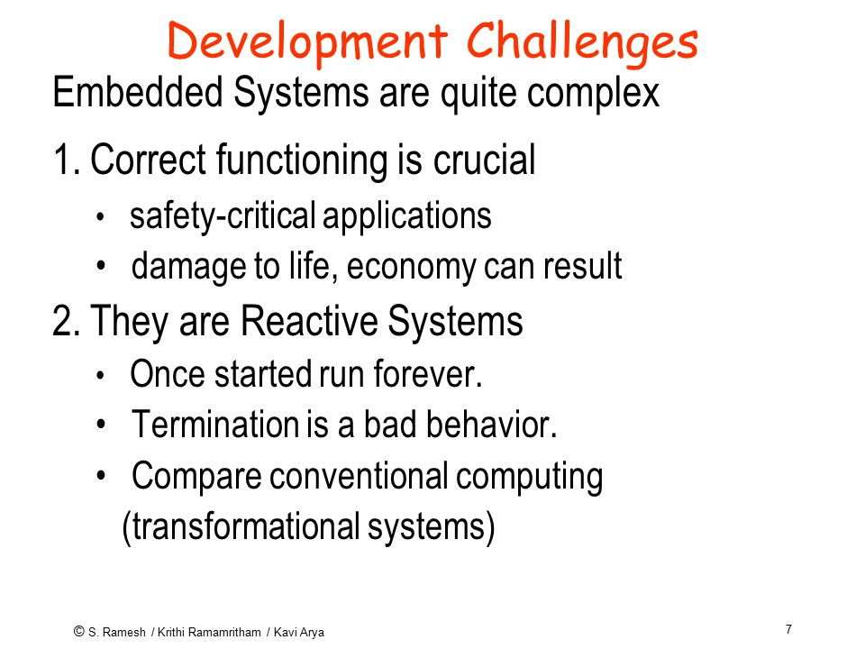 © S. Ramesh / Krithi Ramamritham / Kavi Arya 7 Development Challenges Embedded Systems are quite complex 1. Correct functioning is crucial safety-crit