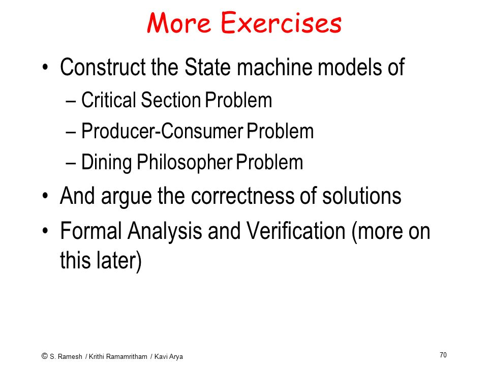 © S. Ramesh / Krithi Ramamritham / Kavi Arya 70 More Exercises Construct the State machine models of –Critical Section Problem –Producer-Consumer Prob