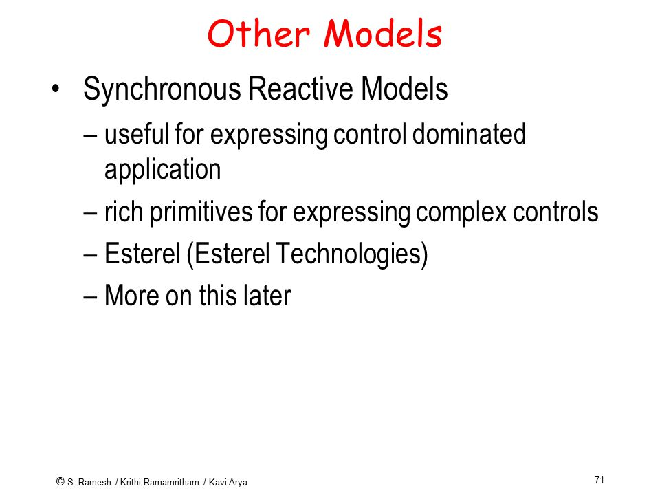 © S. Ramesh / Krithi Ramamritham / Kavi Arya 71 Other Models Synchronous Reactive Models –useful for expressing control dominated application –rich pr