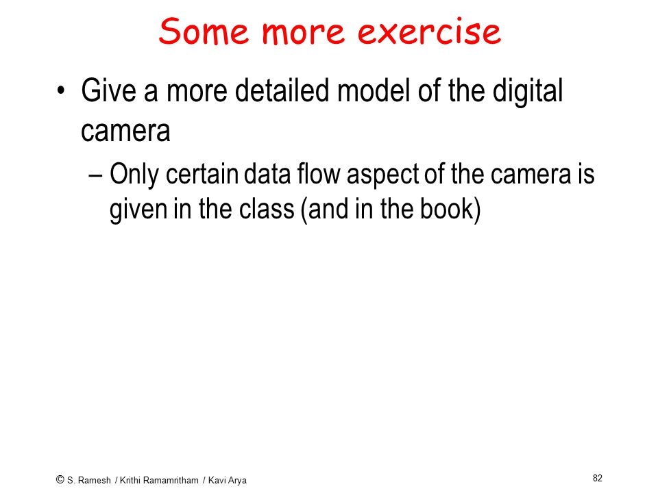 © S. Ramesh / Krithi Ramamritham / Kavi Arya 82 Some more exercise Give a more detailed model of the digital camera –Only certain data flow aspect of