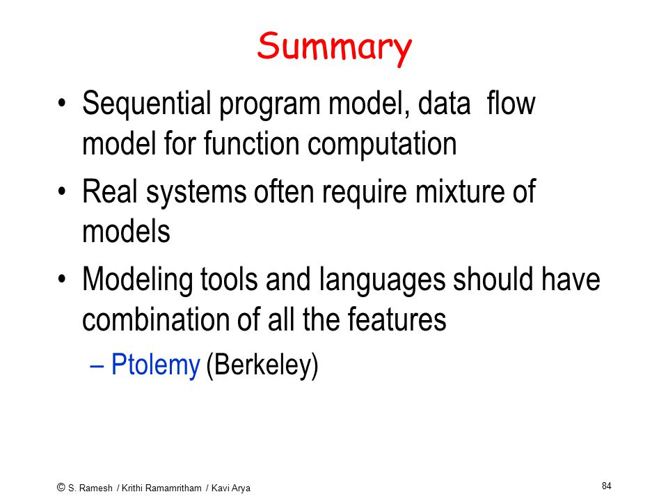 © S. Ramesh / Krithi Ramamritham / Kavi Arya 84 Summary Sequential program model, data flow model for function computation Real systems often require