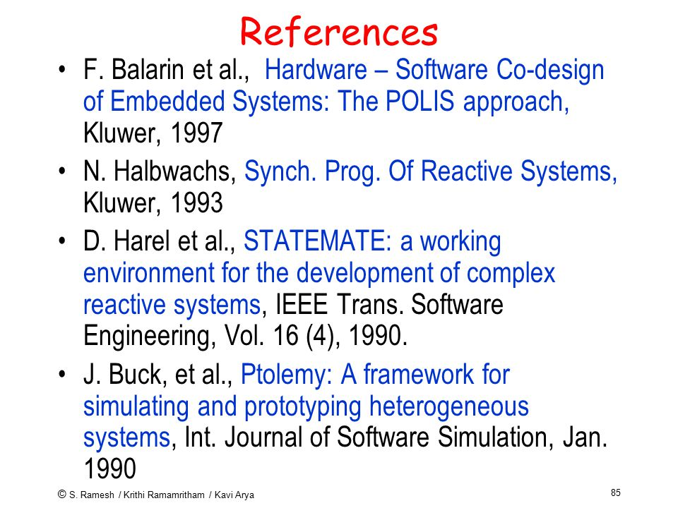 © S. Ramesh / Krithi Ramamritham / Kavi Arya 85 References F. Balarin et al., Hardware – Software Co-design of Embedded Systems: The POLIS approach, K