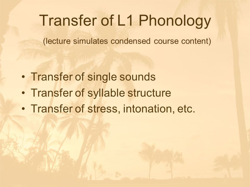 Transfer of L1 Phonology (lecture simulates condensed course content) Transfer of single sounds Transfer of syllable structure Transfer of stress, intonation, etc.