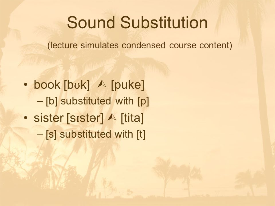 Sound Substitution (lecture simulates condensed course content) book [b ʊ k]  [puke] –[b] substituted with [p] sister [s ɪ stər]  [tita] –[s] substituted with [t]
