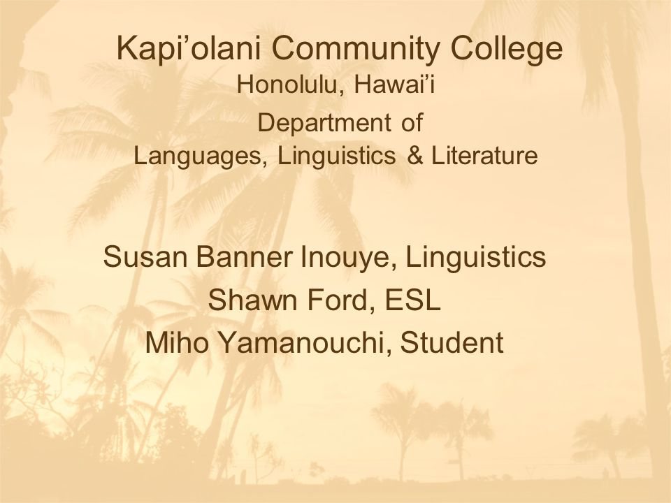 Kapi'olani Community College Honolulu, Hawai'i Department of Languages, Linguistics & Literature Susan Banner Inouye, Linguistics Shawn Ford, ESL Miho Yamanouchi, Student