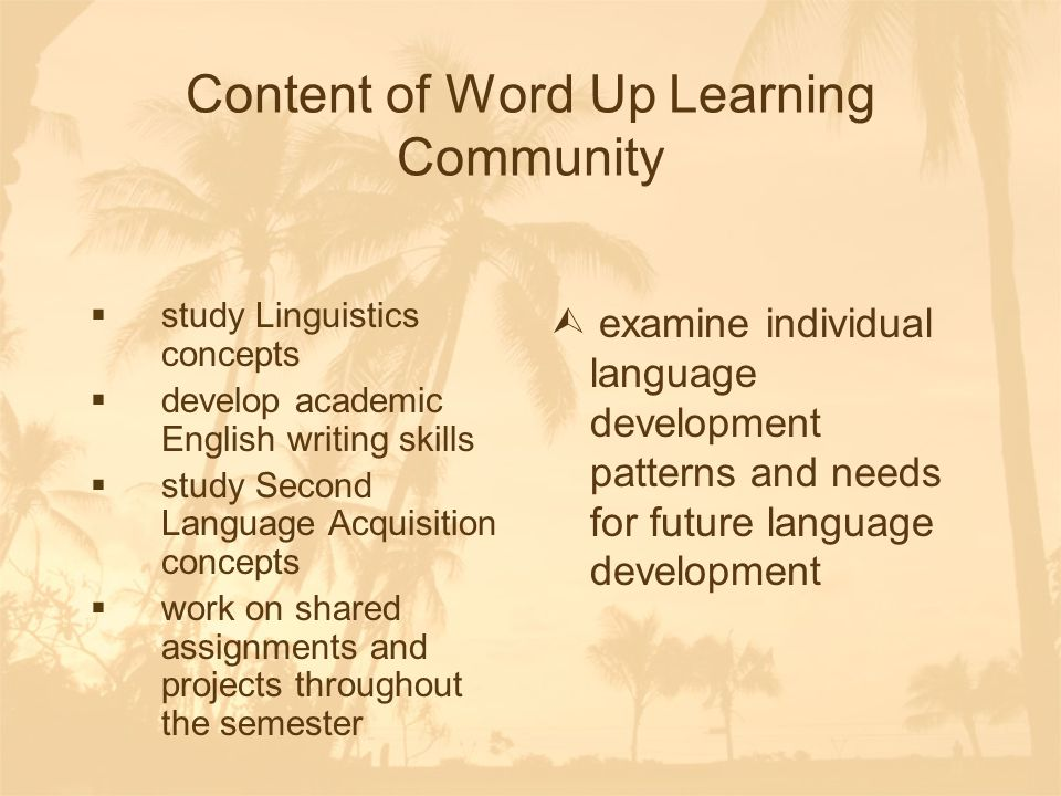 Content of Word Up Learning Community  study Linguistics concepts  develop academic English writing skills  study Second Language Acquisition concepts  work on shared assignments and projects throughout the semester  examine individual language development patterns and needs for future language development