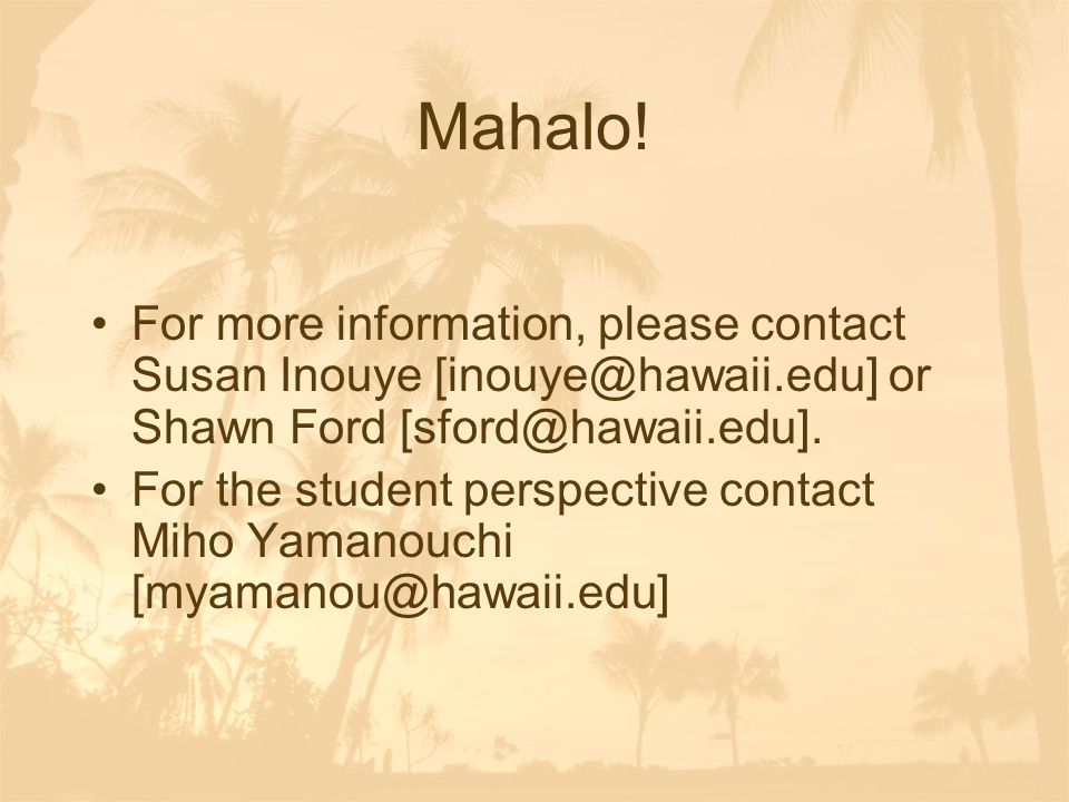 Mahalo! For more information, please contact Susan Inouye [inouye@hawaii.edu] or Shawn Ford [sford@hawaii.edu]. For the student perspective contact Mi