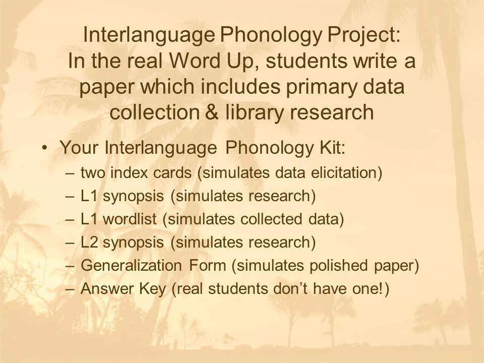 Interlanguage Phonology Project: In the real Word Up, students write a paper which includes primary data collection & library research Your Interlanguage Phonology Kit: –two index cards (simulates data elicitation) –L1 synopsis (simulates research) –L1 wordlist (simulates collected data) –L2 synopsis (simulates research) –Generalization Form (simulates polished paper) –Answer Key (real students don't have one!)