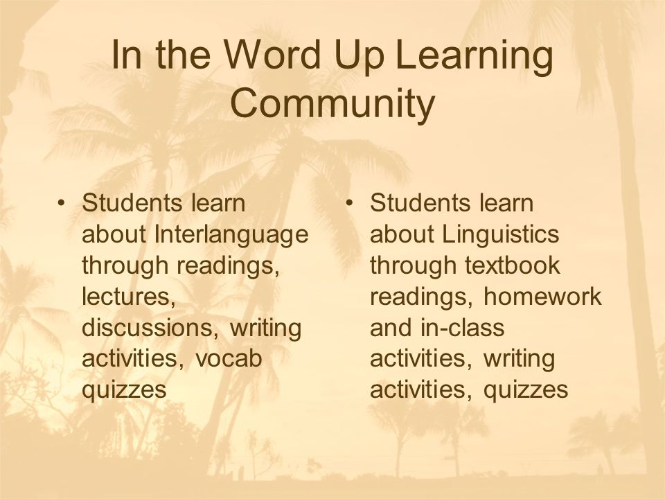 In the Word Up Learning Community Students learn about Interlanguage through readings, lectures, discussions, writing activities, vocab quizzes Students learn about Linguistics through textbook readings, homework and in-class activities, writing activities, quizzes